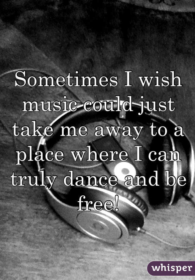 Sometimes I wish music could just take me away to a place where I can truly dance and be free!