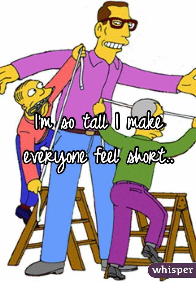 I'm so tall I make everyone feel short..