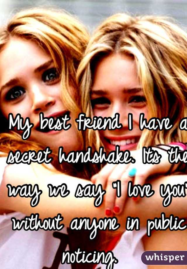 """My best friend I have a secret handshake. Its the way we say """"I love you"""" without anyone in public noticing."""