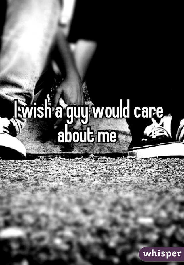 I wish a guy would care about me