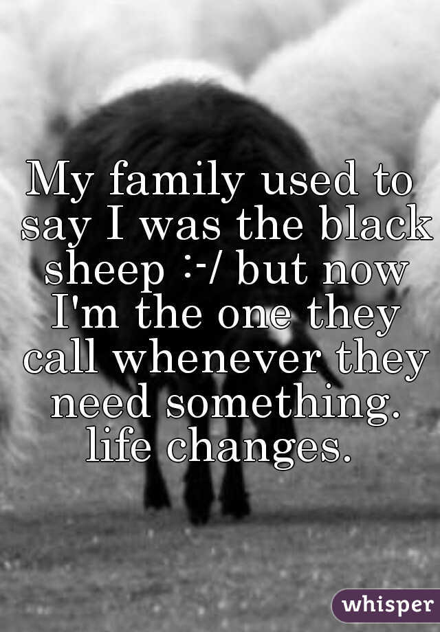 My family used to say I was the black sheep :-/ but now I'm the one they call whenever they need something. life changes.