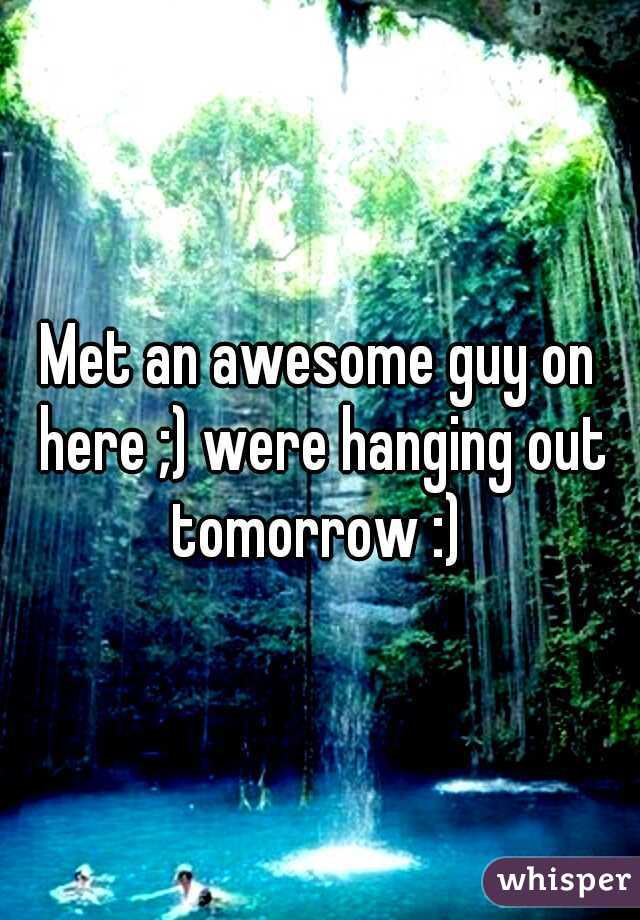 Met an awesome guy on here ;) were hanging out tomorrow :)