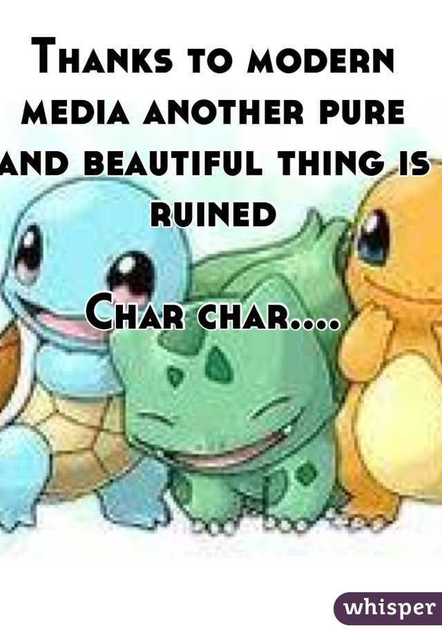 Thanks to modern media another pure and beautiful thing is ruined  Char char....