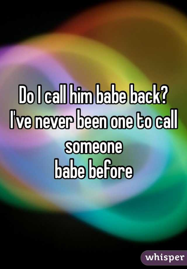 Do I call him babe back?  I've never been one to call someone  babe before