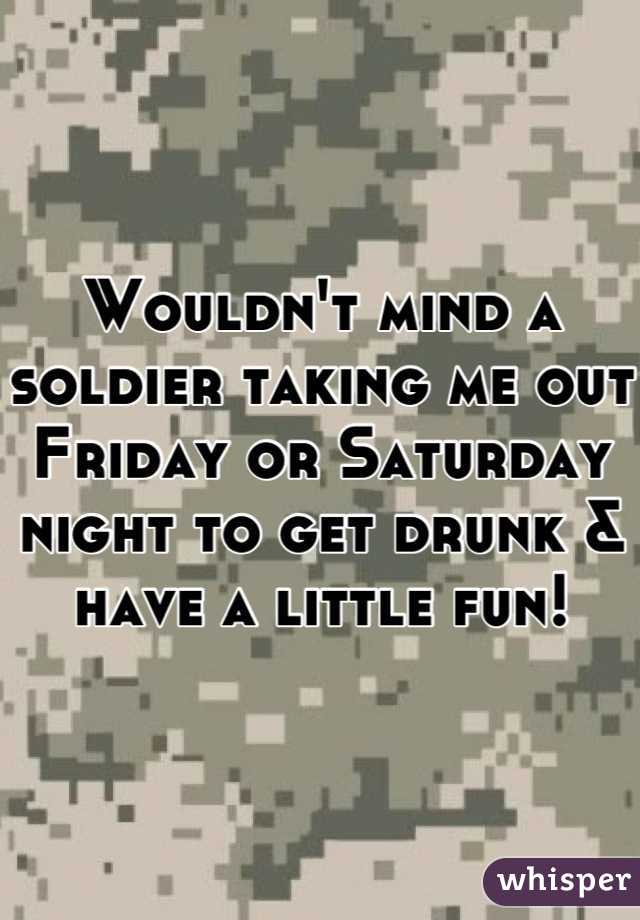 Wouldn't mind a soldier taking me out Friday or Saturday night to get drunk & have a little fun!