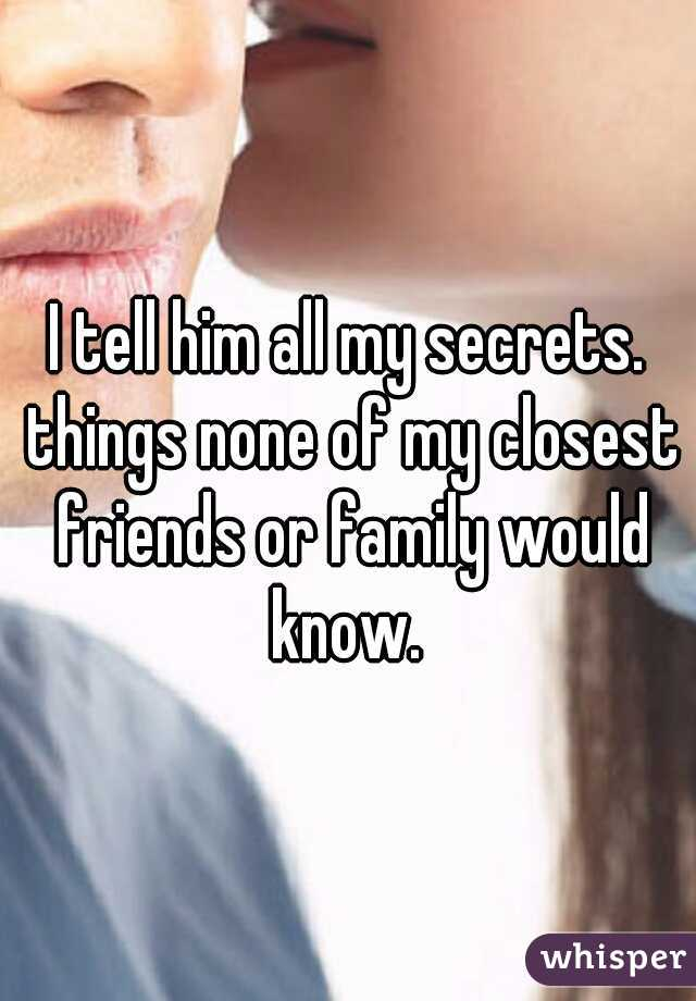 I tell him all my secrets. things none of my closest friends or family would know.