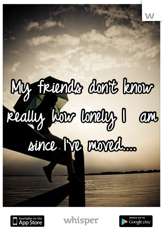 My friends don't know really how lonely I  am since I've moved....