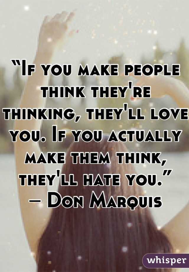 """""""If you make people think they're thinking, they'll love you. If you actually make them think, they'll hate you.""""  ― Don Marquis"""