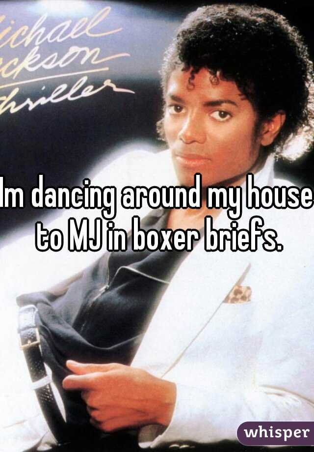 Im dancing around my house to MJ in boxer briefs.