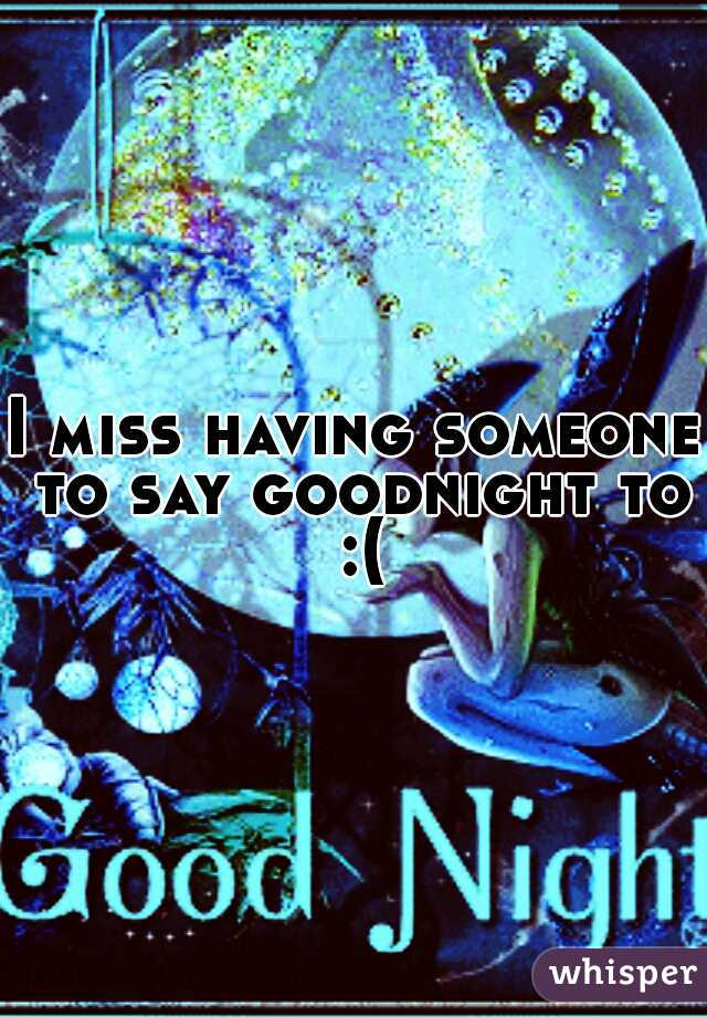 I miss having someone to say goodnight to :(