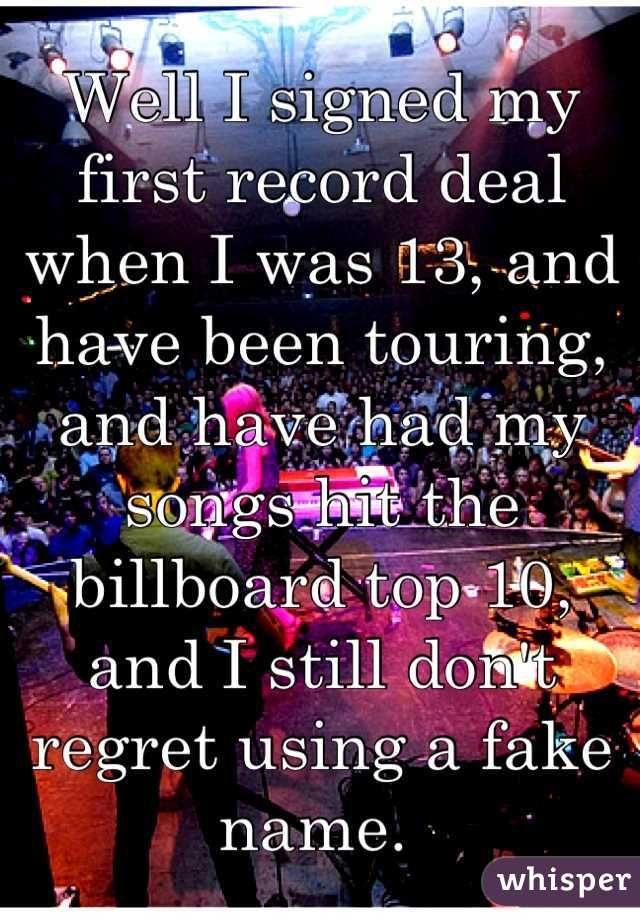 Well I signed my first record deal when I was 13, and have been touring, and have had my songs hit the billboard top 10, and I still don't regret using a fake name.