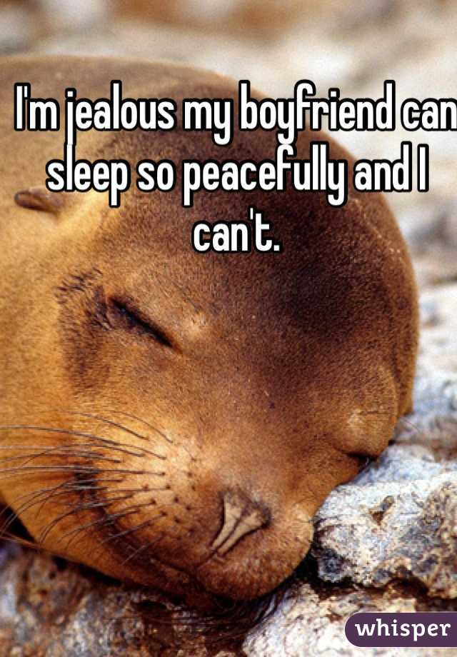 I'm jealous my boyfriend can sleep so peacefully and I can't.