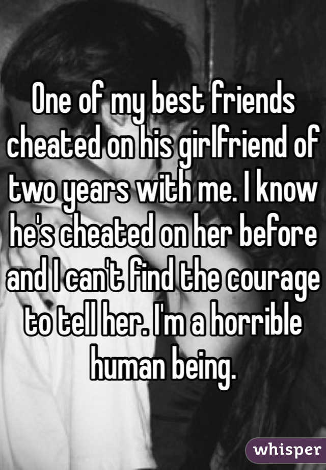 One of my best friends cheated on his girlfriend of two years with me. I know he's cheated on her before and I can't find the courage to tell her. I'm a horrible human being.