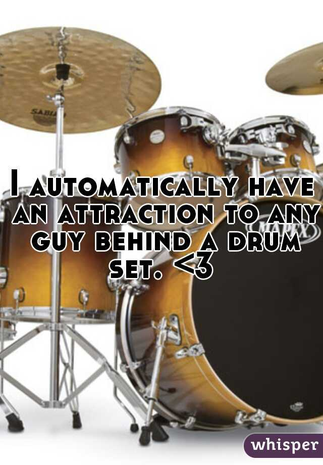 I automatically have an attraction to any guy behind a drum set. <3