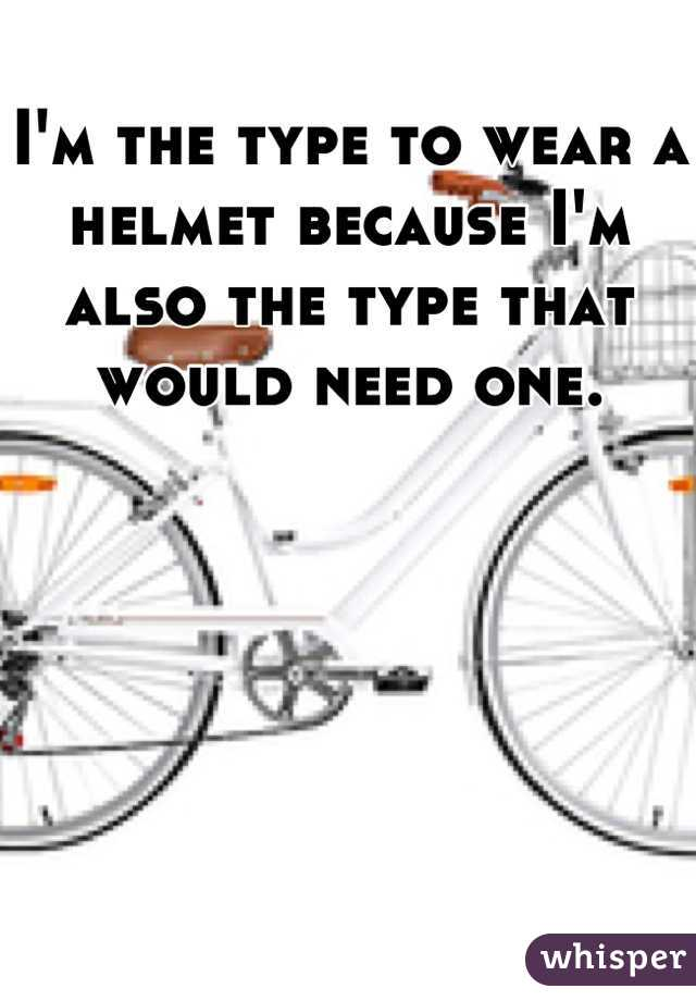 I'm the type to wear a helmet because I'm also the type that would need one.