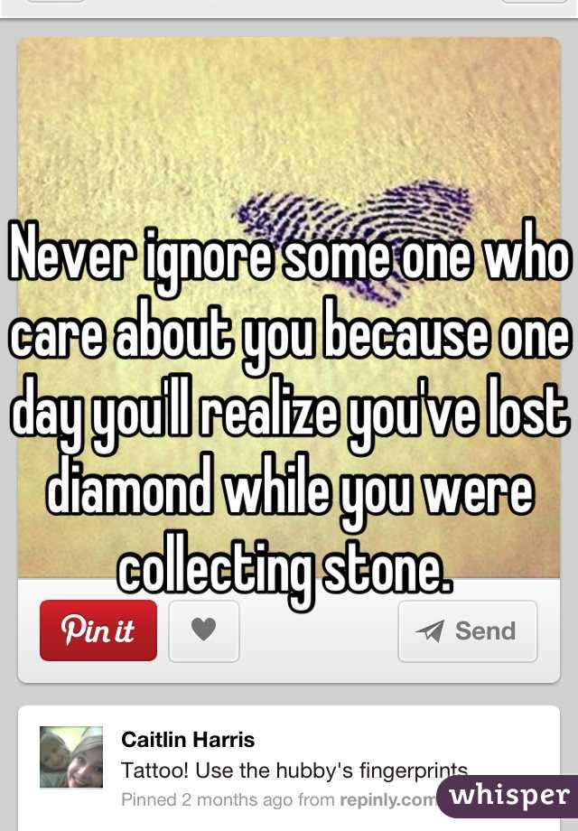 Never ignore some one who care about you because one day you'll realize you've lost diamond while you were collecting stone.
