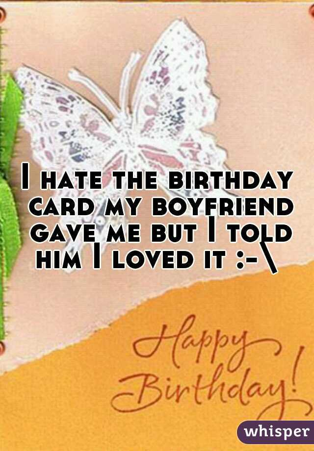 I hate the birthday card my boyfriend gave me but I told him I loved it :-\