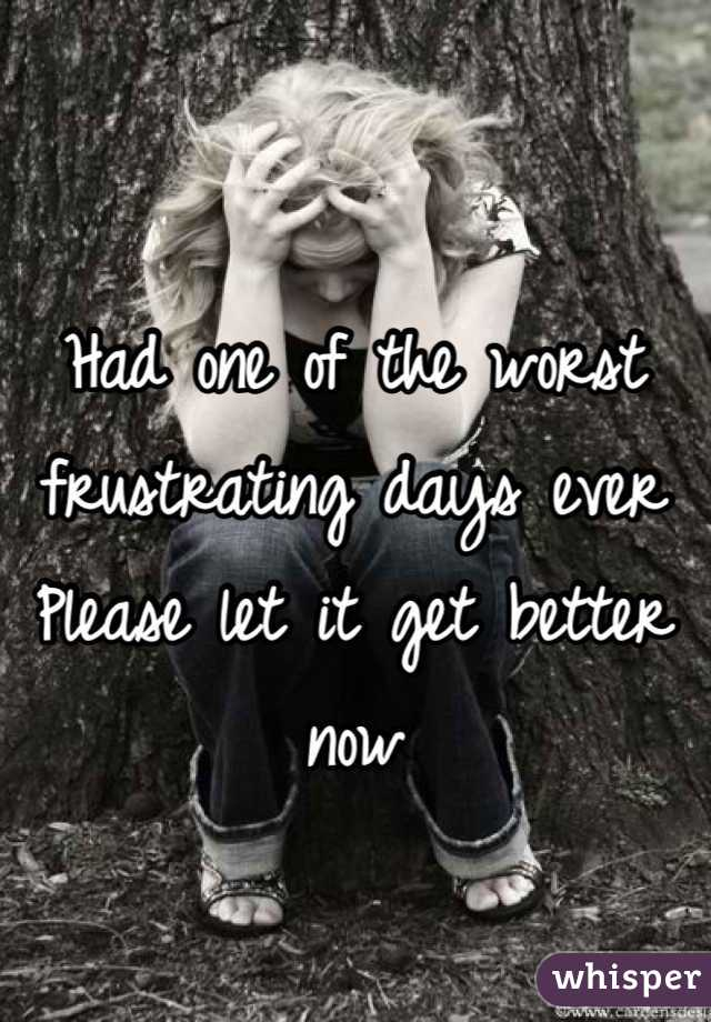 Had one of the worst frustrating days ever Please let it get better now
