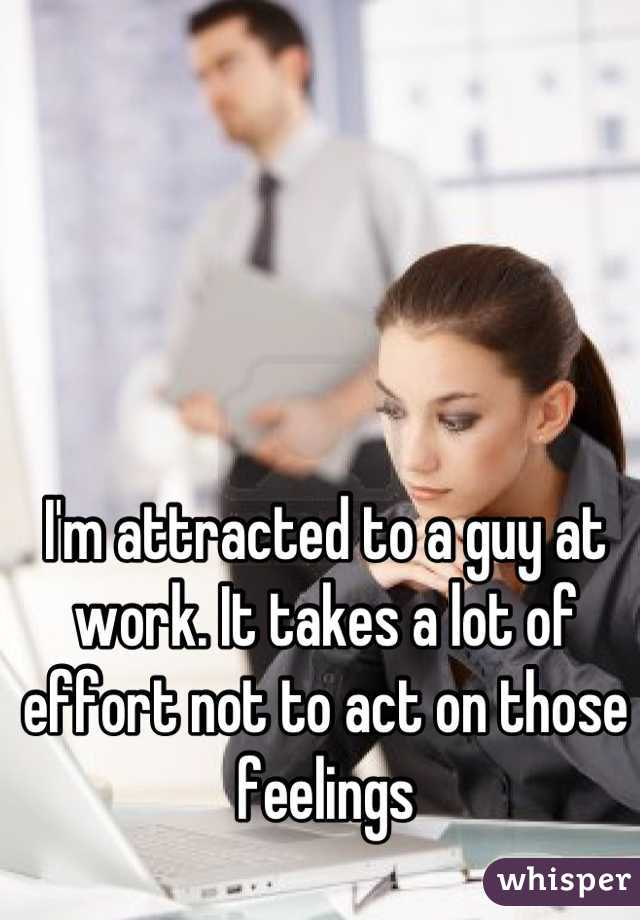 I'm attracted to a guy at work. It takes a lot of effort not to act on those feelings