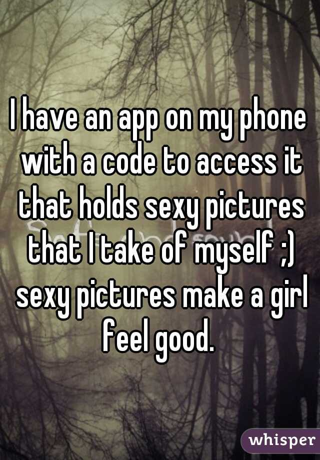 I have an app on my phone with a code to access it that holds sexy pictures that I take of myself ;) sexy pictures make a girl feel good.