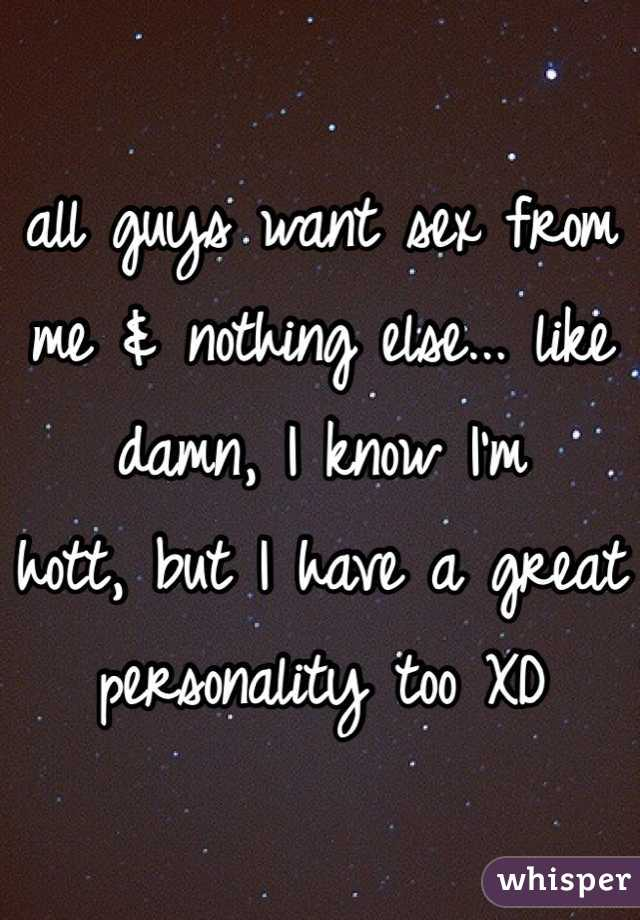 all guys want sex from me & nothing else... like damn, I know I'm hott, but I have a great personality too XD