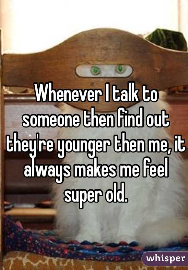 Whenever I talk to someone then find out they're younger then me, it always makes me feel super old.
