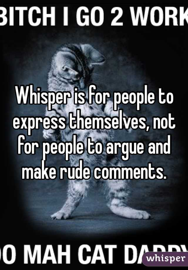 Whisper is for people to express themselves, not for people to argue and make rude comments.