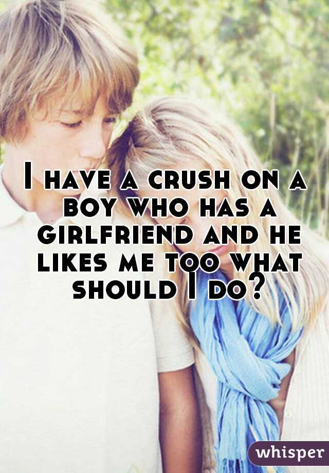 I have a crush on a boy who has a girlfriend and he likes me too what should I do?