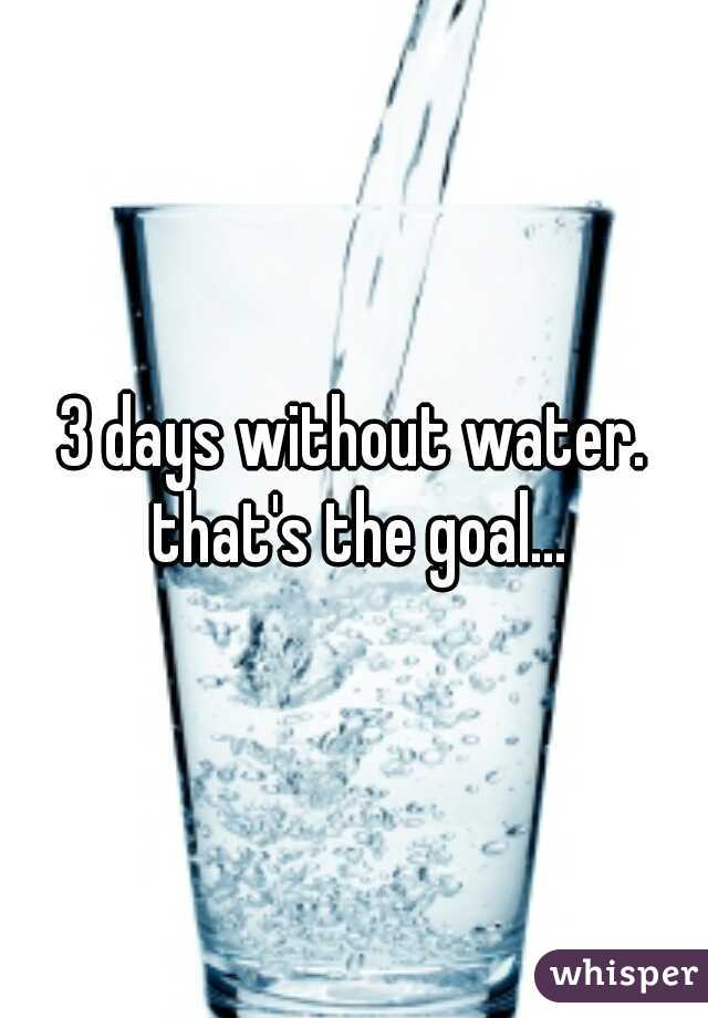 3 days without water. that's the goal...