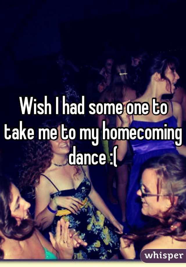 Wish I had some one to take me to my homecoming dance :(