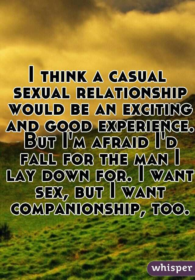 I think a casual sexual relationship would be an exciting and good experience. But I'm afraid I'd fall for the man I lay down for. I want sex, but I want companionship, too.