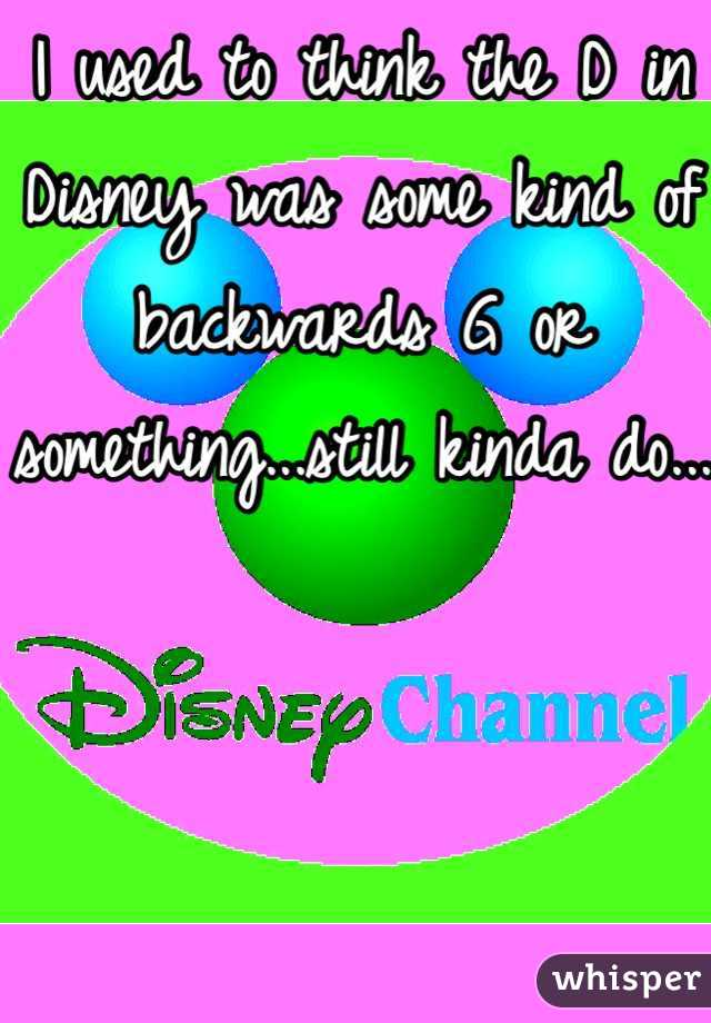 I used to think the D in Disney was some kind of backwards G or something...still kinda do...