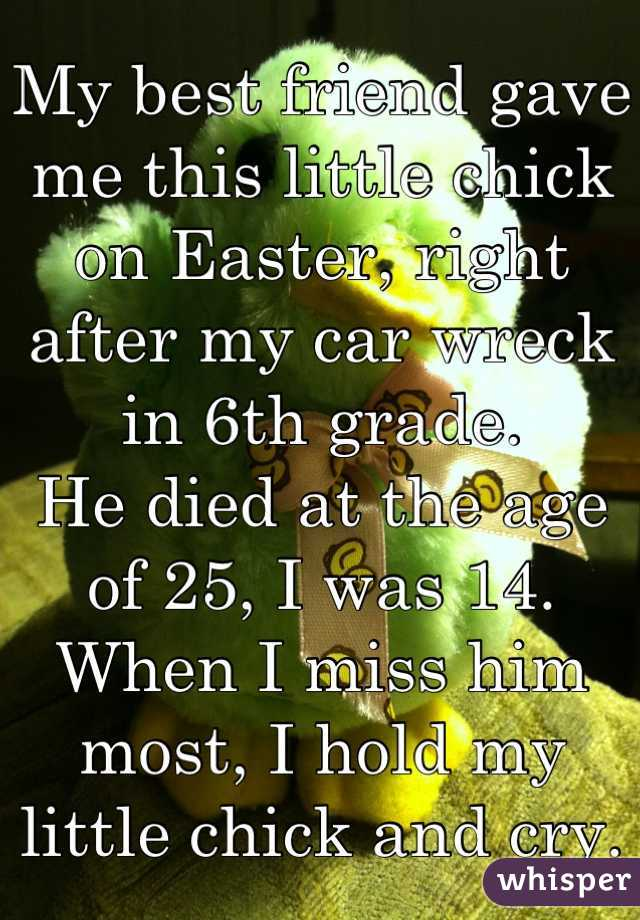 My best friend gave me this little chick on Easter, right after my car wreck  in 6th grade. He died at the age of 25, I was 14. When I miss him most, I hold my little chick and cry.