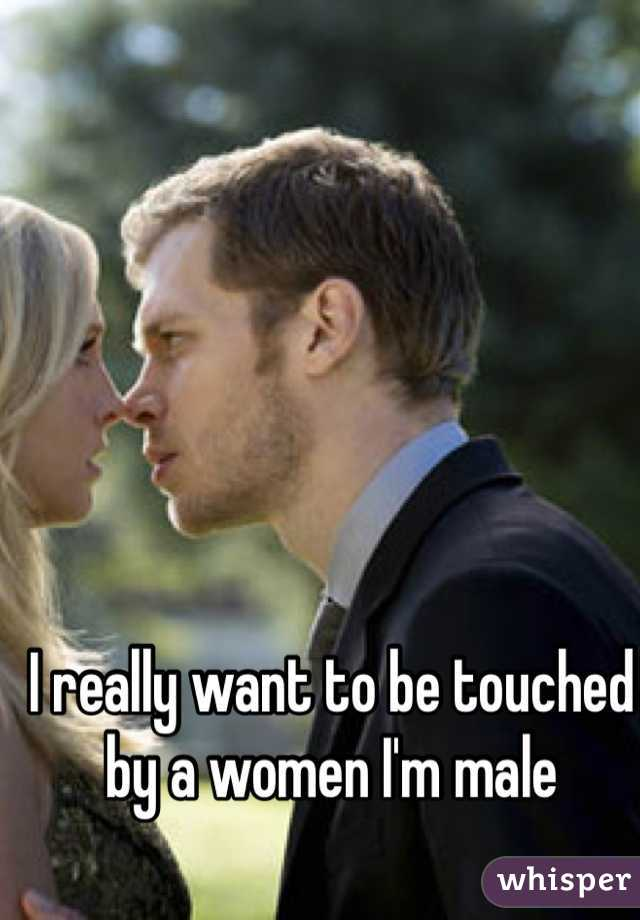 I really want to be touched by a women I'm male