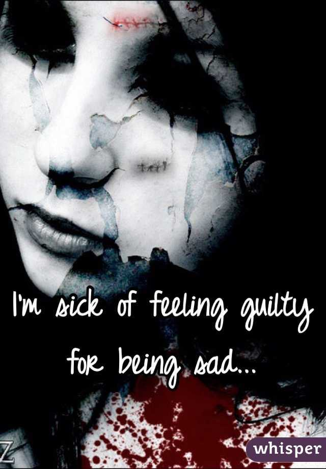 I'm sick of feeling guilty for being sad...