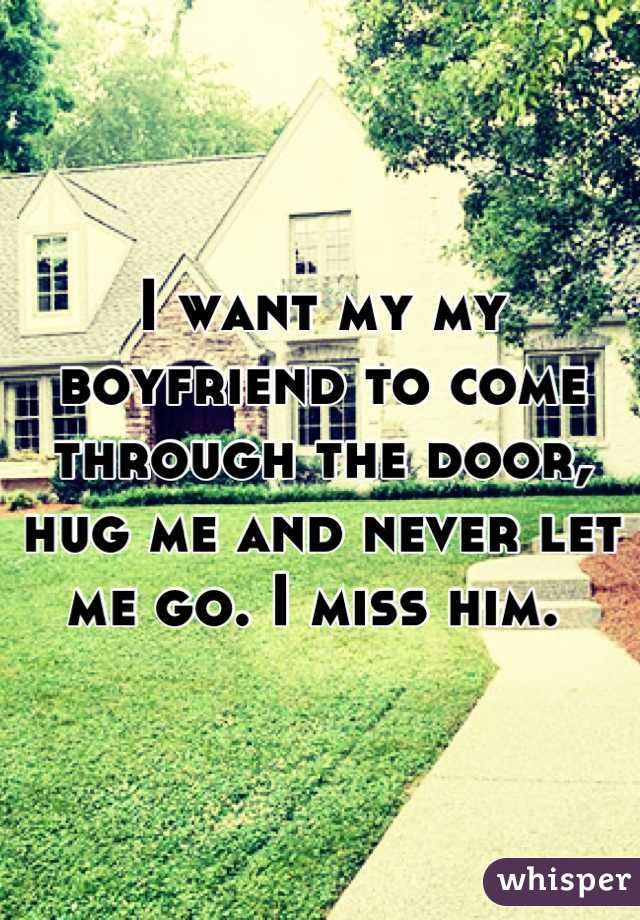 I want my my boyfriend to come through the door, hug me and never let me go. I miss him.