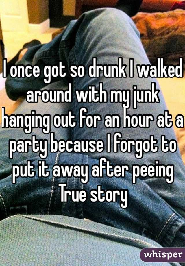 I once got so drunk I walked around with my junk hanging out for an hour at a party because I forgot to put it away after peeing True story