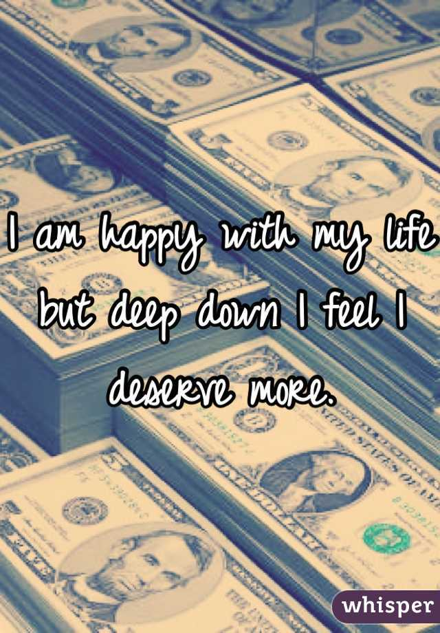 I am happy with my life but deep down I feel I deserve more.