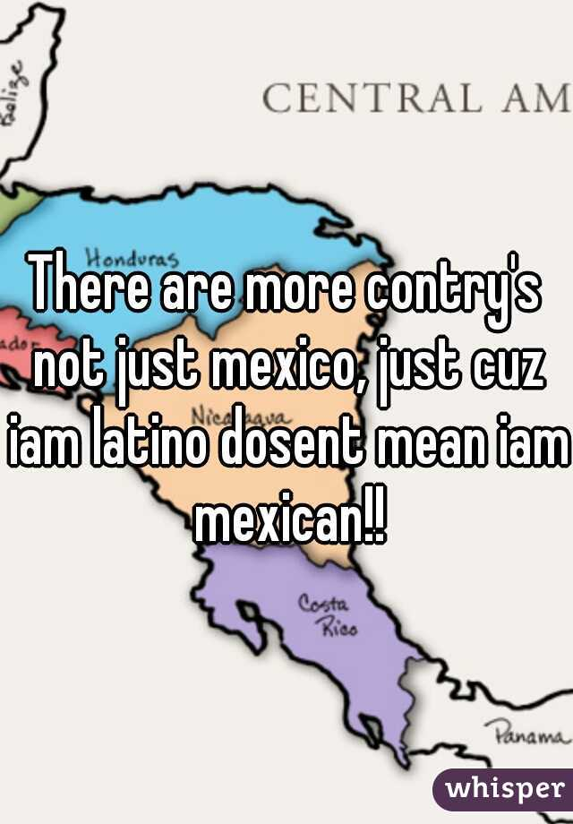There are more contry's not just mexico, just cuz iam latino dosent mean iam mexican!!