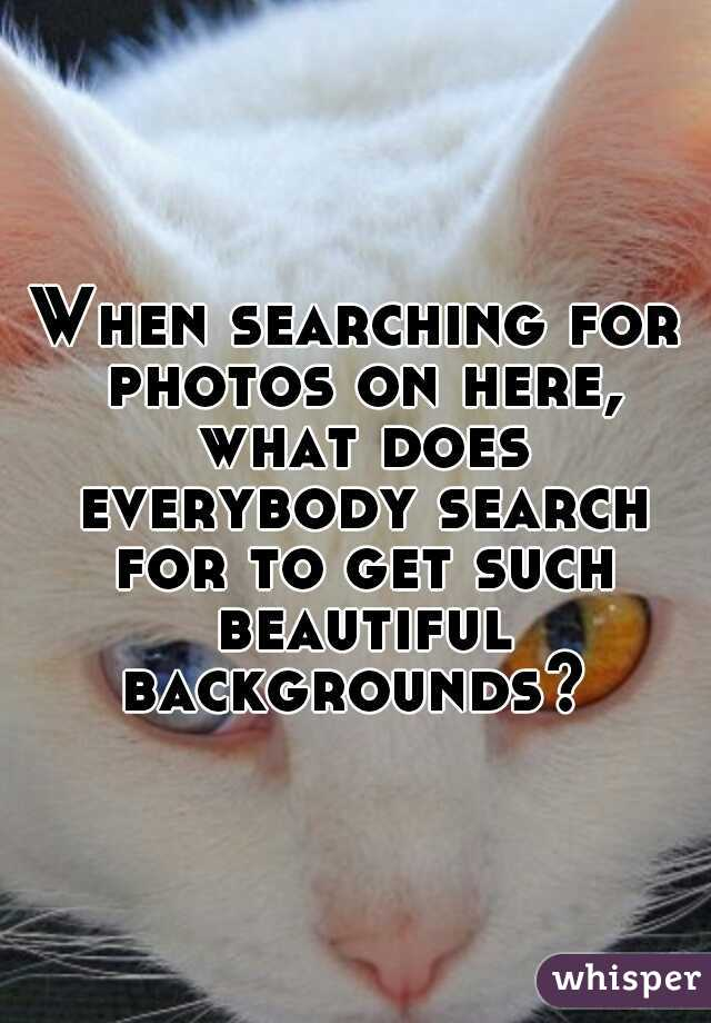 When searching for photos on here, what does everybody search for to get such beautiful backgrounds?