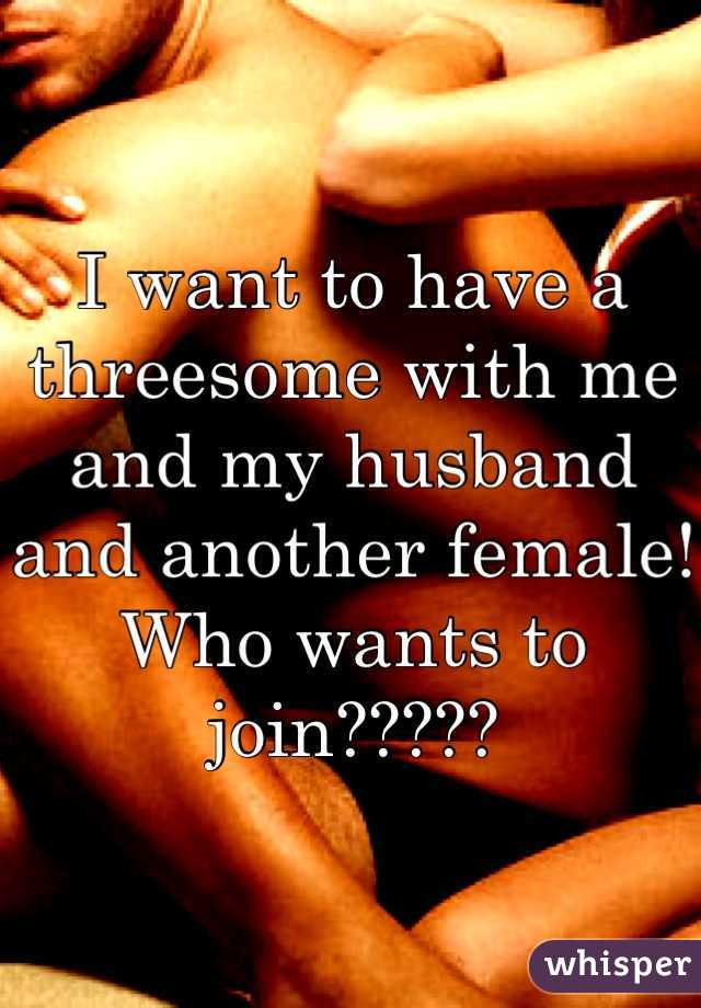 I want to have a threesome with me and my husband and another female! Who wants to join?????