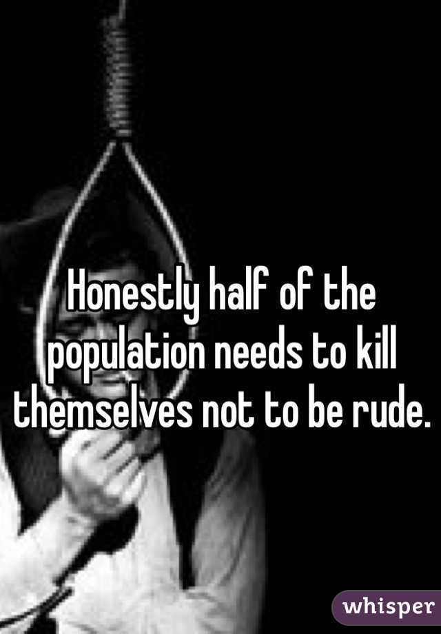 Honestly half of the population needs to kill themselves not to be rude.