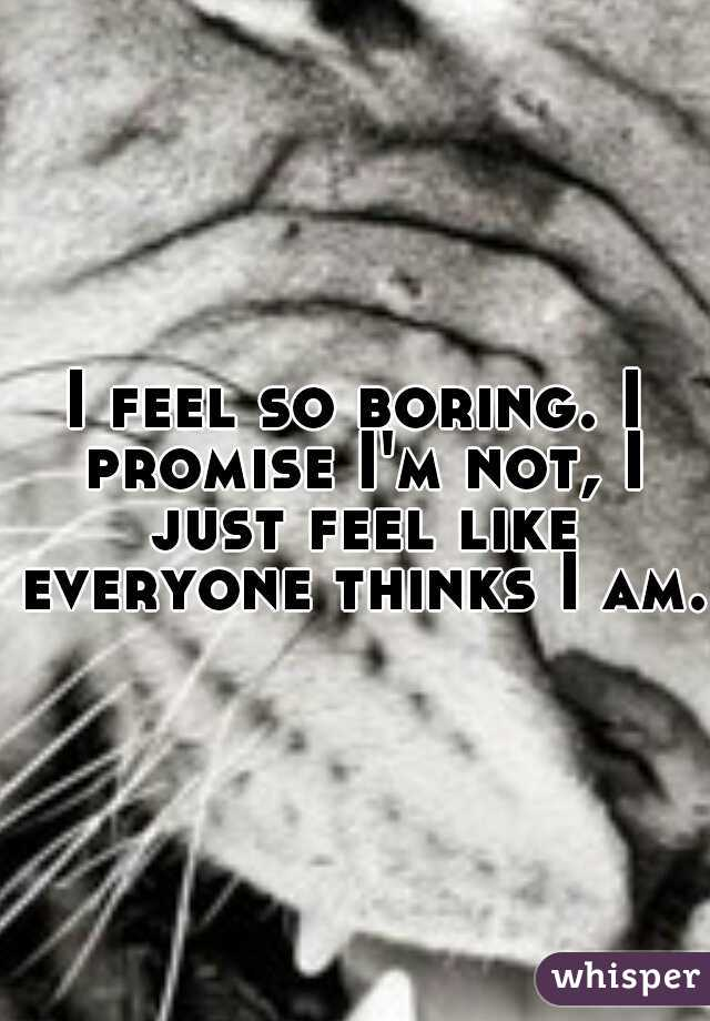 I feel so boring. I promise I'm not, I just feel like everyone thinks I am.