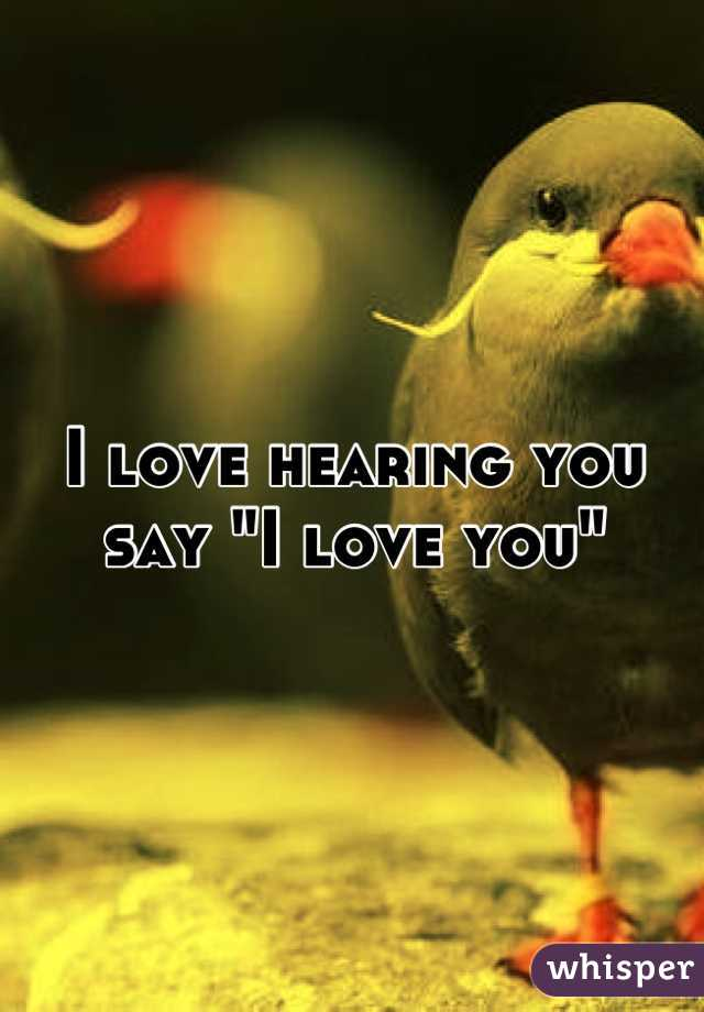 "I love hearing you say ""I love you"""