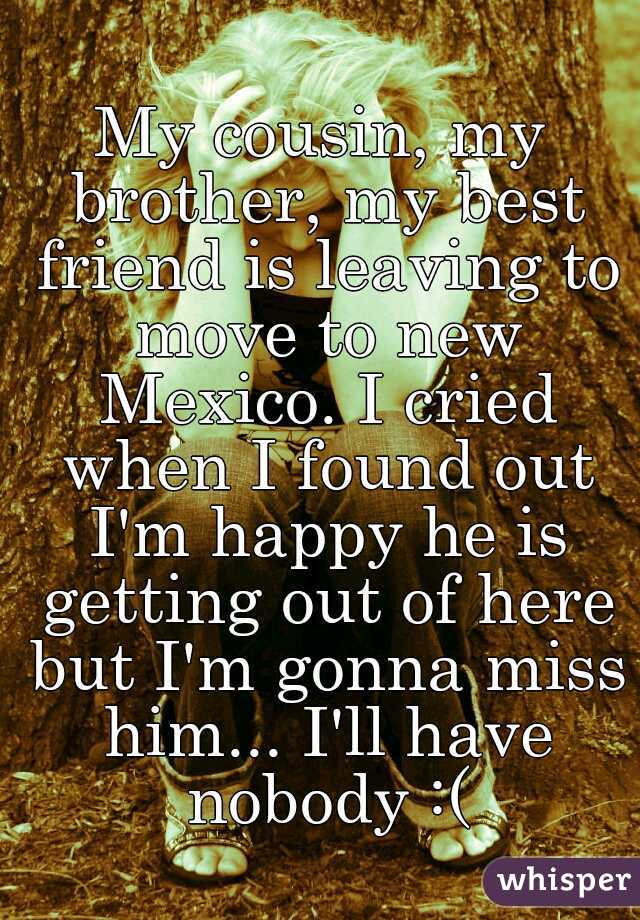 My cousin, my brother, my best friend is leaving to move to new Mexico. I cried when I found out I'm happy he is getting out of here but I'm gonna miss him... I'll have nobody :(