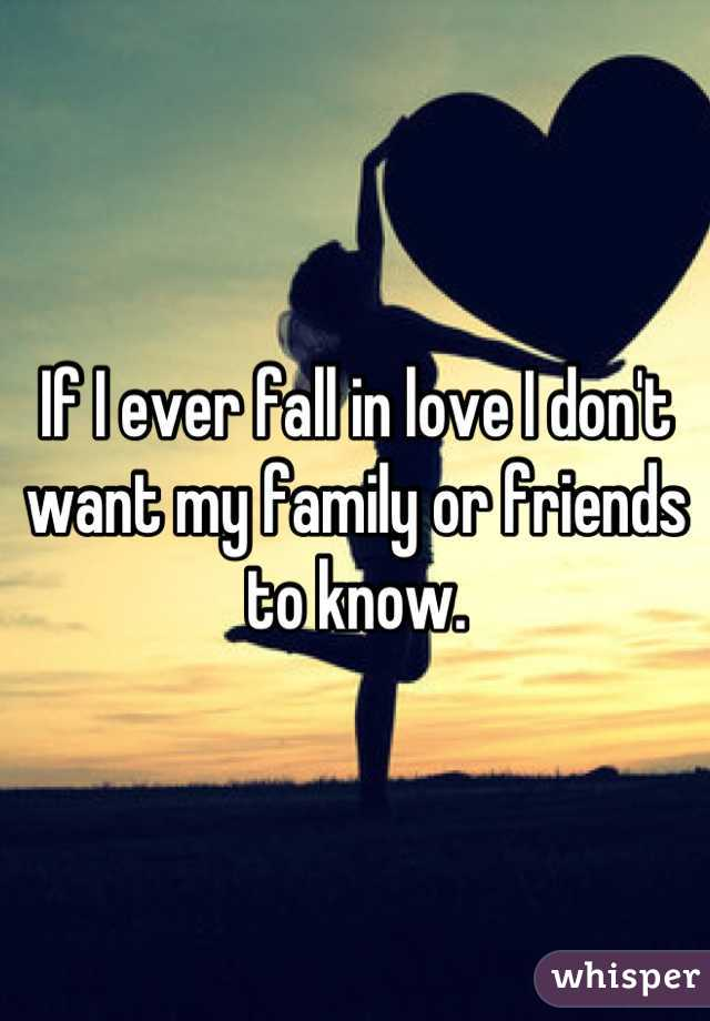 If I ever fall in love I don't want my family or friends to know.