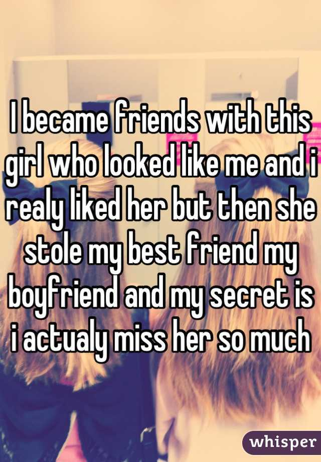 I became friends with this girl who looked like me and i realy liked her but then she stole my best friend my boyfriend and my secret is i actualy miss her so much