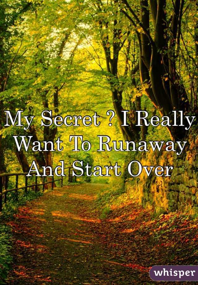 My Secret ? I Really Want To Runaway And Start Over