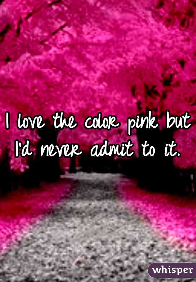 I love the color pink but I'd never admit to it.