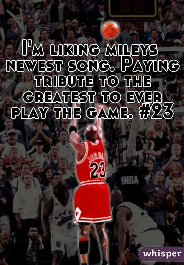 I'm liking mileys newest song. Paying tribute to the greatest to ever play the game. #23